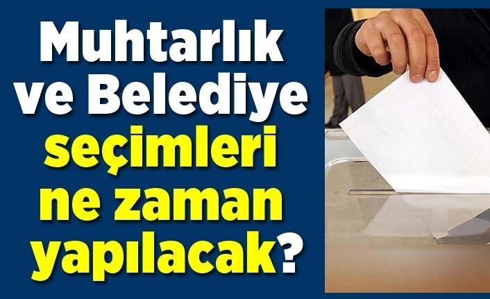 Muhtarlık ve Belediye seçimleri ne zaman yapılacak?
