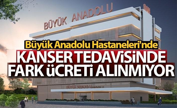 Büyük Anadolu Hastaneleri'nde kanser tedavisinde fark ücreti alınmıyor