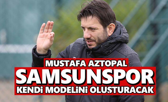 Mustafa Aztopal: Samsunspor kendi modelini oluşturacak