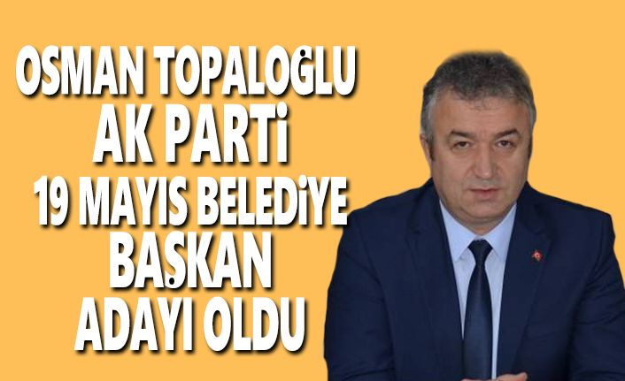 Osman Topaloğlu 19 Mayıs Belediye Başkan Adayı oldu