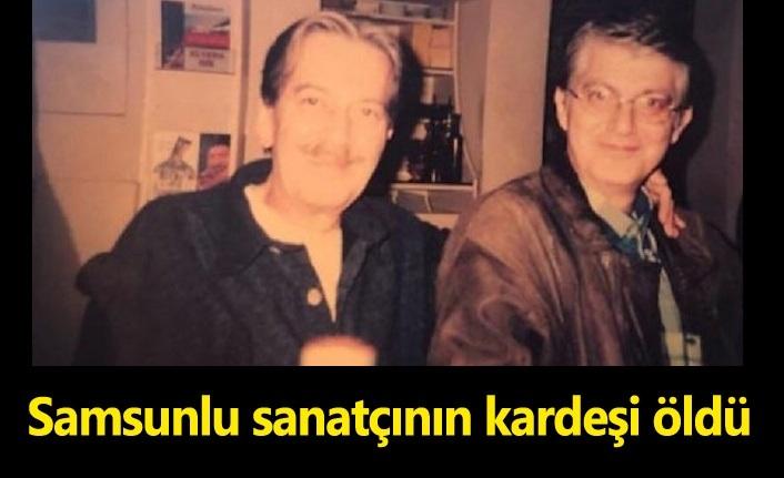 Samsunlu sanatçı Ferhan Şensoy'un kardeşi vefat etti