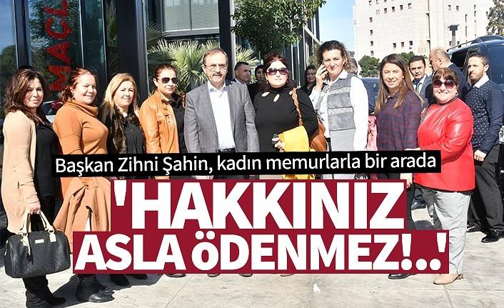 Başkan Zihni Şahin: 'Hakkınız Asla Ödenmez!..'