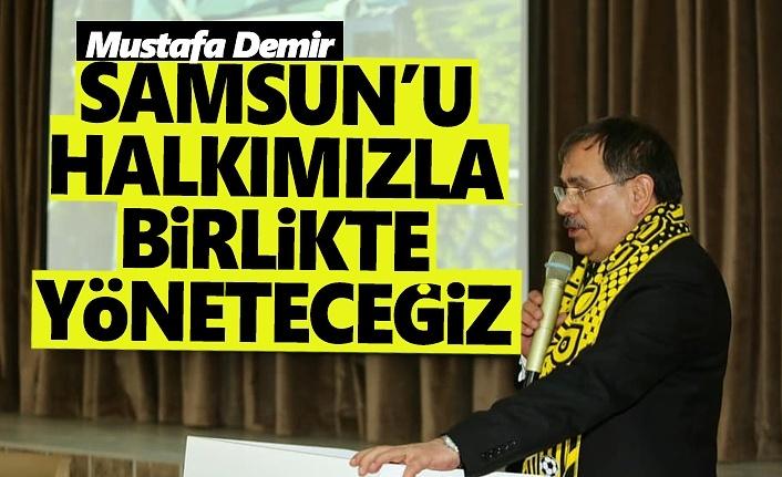 Mustafa Demir, Samsun'u halkımızla birlikte yöneteceğiz