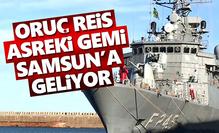 Oruç Reis Askeri Gemisi Samsun'a Geliyor
