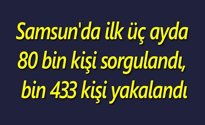 Samsun'da ilk üç ayda 80 bin kişi sorgulandı, bin 433 kişi yakalandı