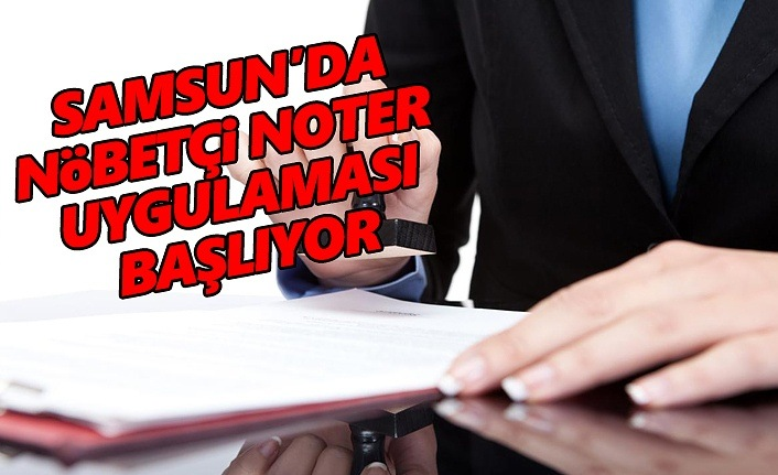 Samsun'da Nöbetçi Noter Uygulaması başlıyor
