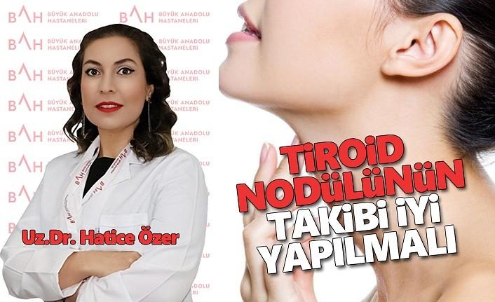 Tiroid nodülünün takibi iyi yapılmalıdır