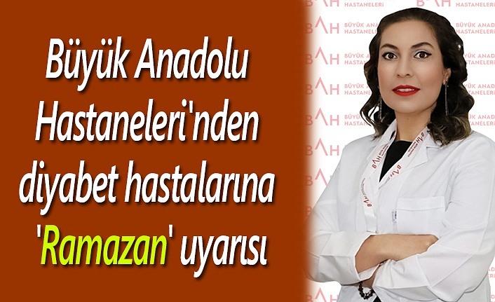Büyük Anadolu Hastaneleri'nden diyabet hastalarına 'Ramazan' uyarısı