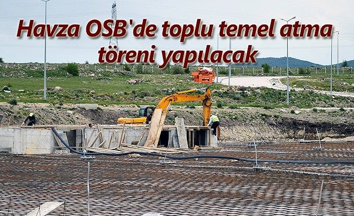 Havza OSB'de toplu temel atma töreni yapılacak