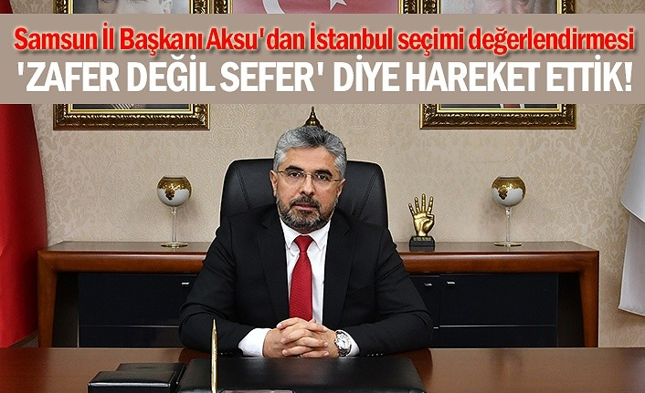 Samsun İl Başkanı Aksu'dan İstanbul seçimi değerlendirmesi