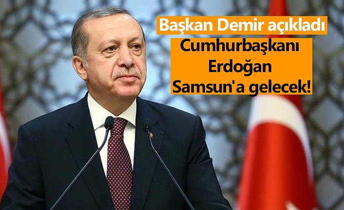 Cumhurbaşkanı Recep Tayyip Erdoğan Samsun'a gelecek!