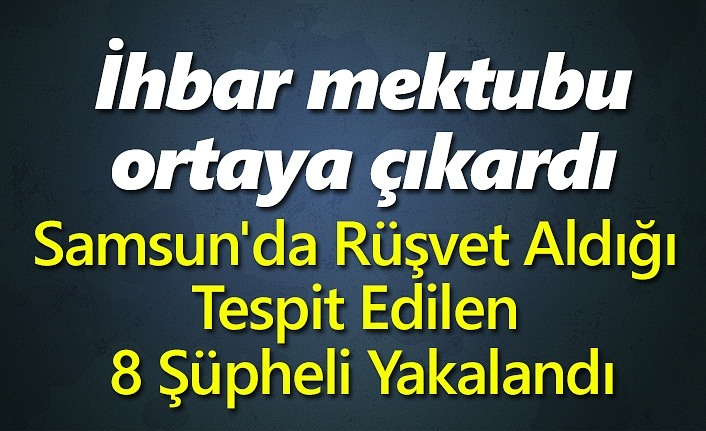 Samsun'da Rüşvet Aldığı Tespit Edilen 8 Şüpheli Yakalandı