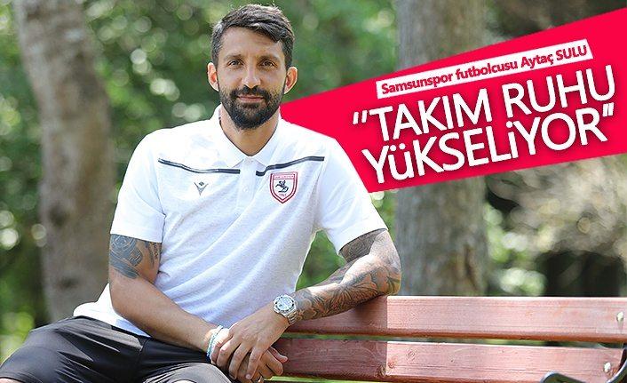 Samsunspor'lu futbolcu Aytaç Sulu: Takım ruhu yükseliyor