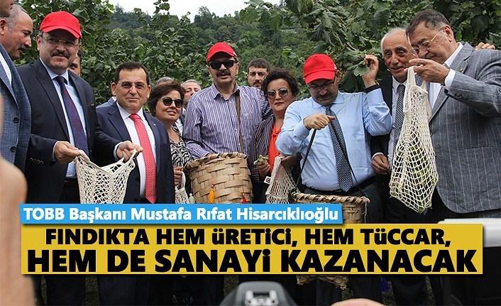 Hisarcıklıoğlu: Fındıkta hem üretici, hem tüccar, hem de sanayici kazanacak