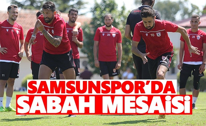 Samsunspor'da Sabah Mesaisi