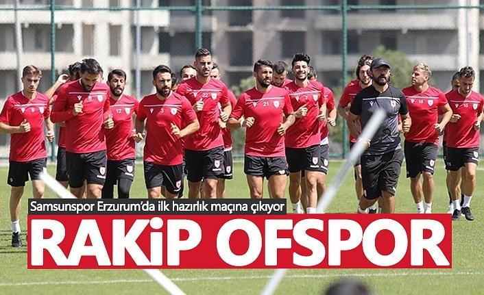Samsunspor Erzurum'da ilk hazırlık maçına çıkıyor! Rakip Ofspor