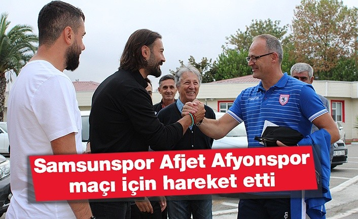 Samsunspor Afjet Afyonspor maçı hareket etti
