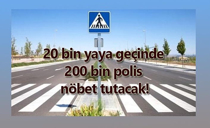 20 bin yaya geçinde 200 bin polis nöbet tutacak!