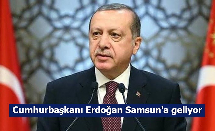 Cumhurbaşkanı Erdoğan Samsun'a geliyor!