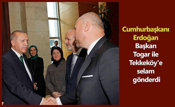 Cumhurbaşkanı Erdoğan Başkan Togar ile Tekkeköy'e selam gönderdi