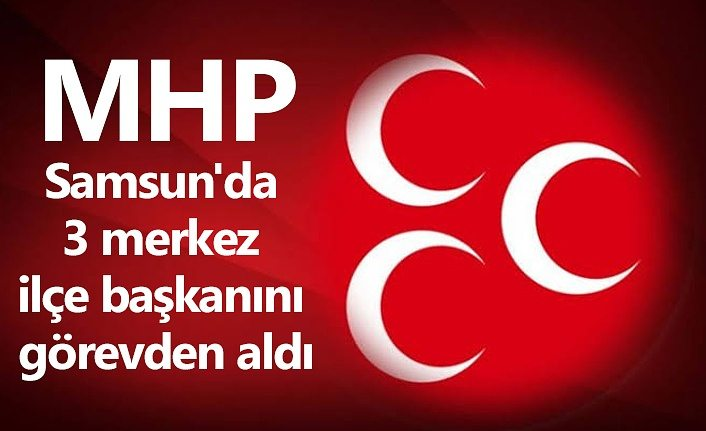 MHP Samsun'da 3 merkez ilçe başkanını görevden aldı