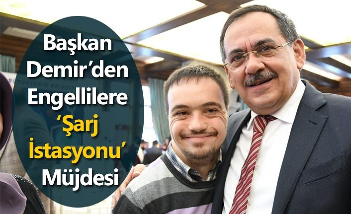 Başkan Demir'den Engellilere 'Şarj İstasyonu' Müjdesi