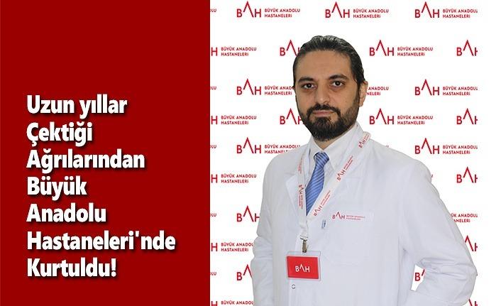 Uzun yıllar çektiği ağrılarından Büyük Anadolu Hastaneleri'nde kurtuldu!