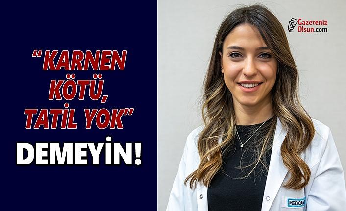 'Karnen Kötü, Tatil Yok' DEMEYİN!