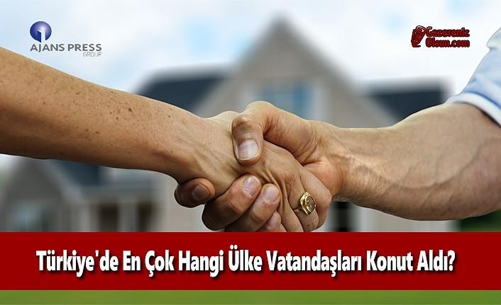 Türkiye'de En Çok Hangi Ülke Vatandaşları Konut Aldı?
