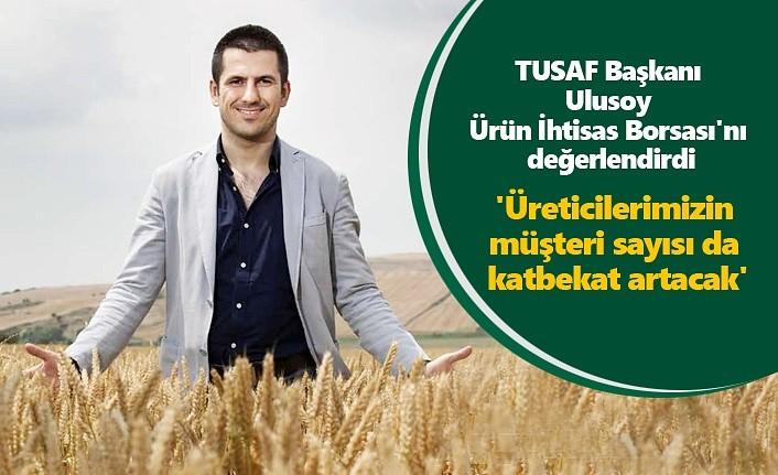 TUSAF Başkanı Ulusoy Ürün İhtisas Borsası'nı değerlendirdi