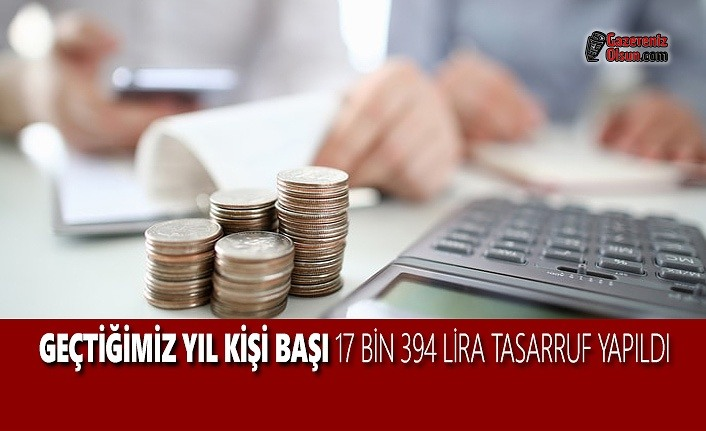 Geçtiğimiz Yıl Kişi Başı 17 Bin 394 Lira Tasarruf Yapıldı