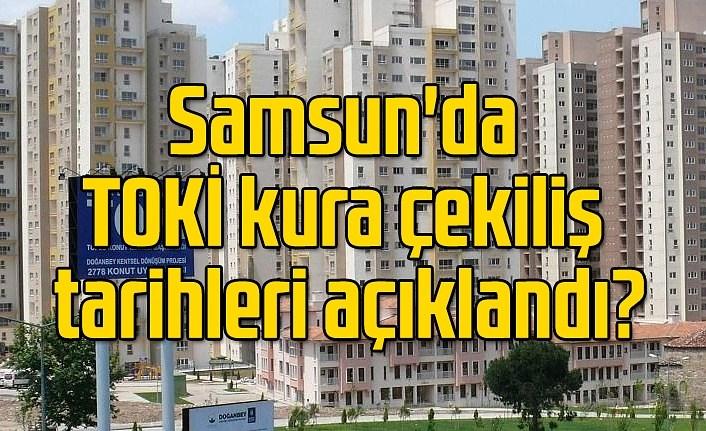 Samsun'da TOKİ kura çekiliş tarihleri ne zaman olacak?