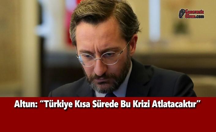 Altun: Türkiye Kısa Sürede Bu Krizi Atlatacaktır