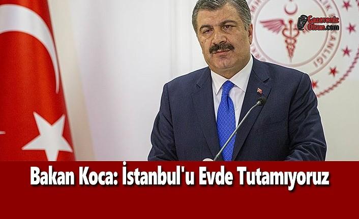 Bakan Koca: İstanbul'u Evde Tutamıyoruz