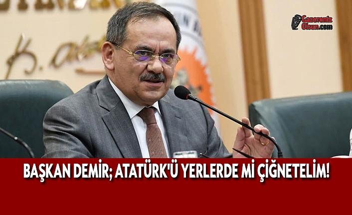 Başkan Demir; Atatürk'ü Yerlerde mi Çiğnetelim!