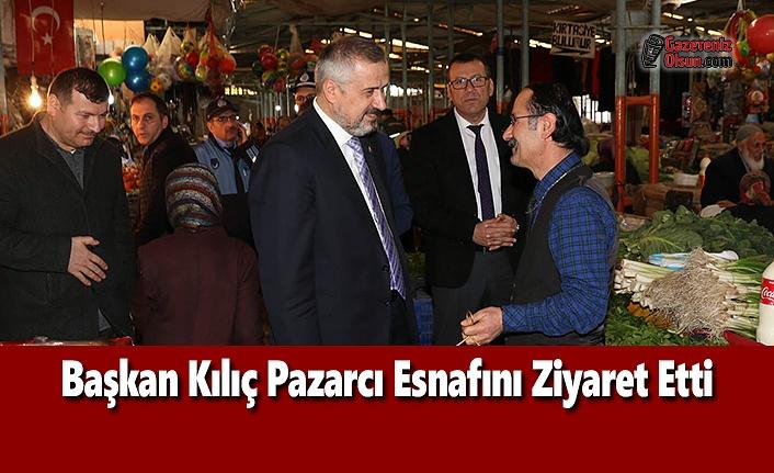 Başkan Kılıç Pazarcı Esnafını Ziyaret Etti