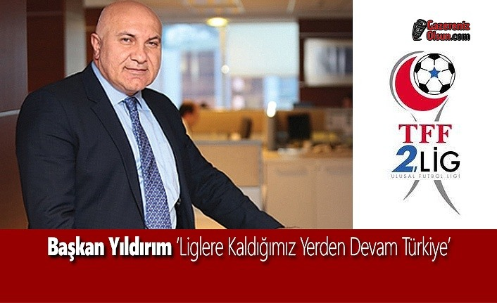Başkan Yıldırım 'Liglere Kaldığımız Yerden Devam Türkiye'