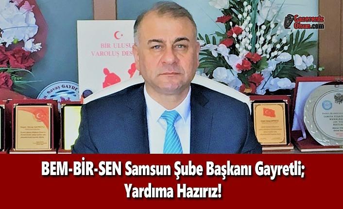 BEM-BİR-SEN Samsun Şube Başkanı Gayretli; Yardıma Hazırız!