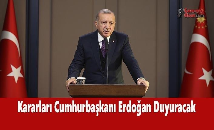 Kararları Cumhurbaşkanı Erdoğan Duyuracak