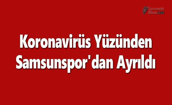 Koronavirüs Yüzünden Samsunspor'dan Ayrıldı