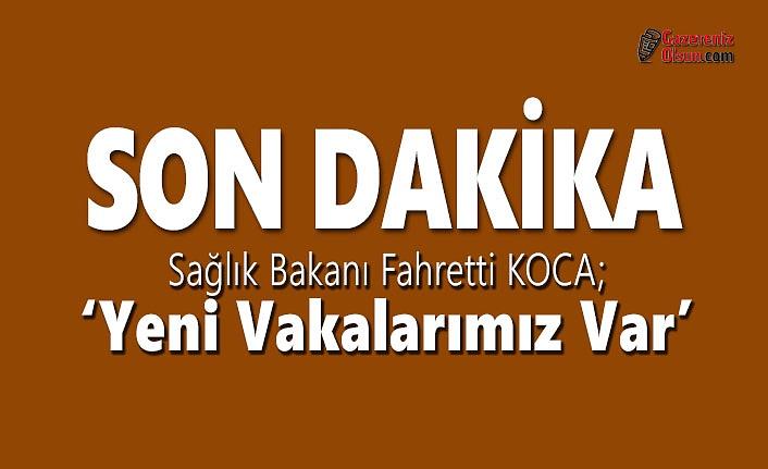 Sağlık Bakanı Fahretti KOCA; Yeni Vakalarımız Var