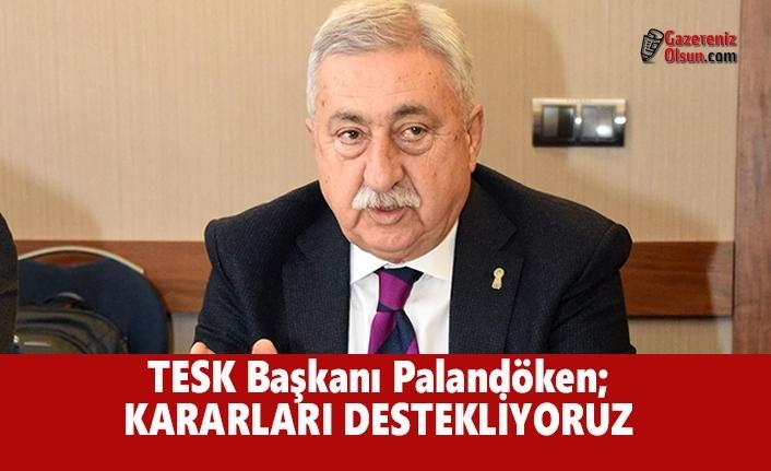 TESK Başkanı Palandöken; Kararları Destekliyoruz