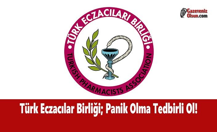 Türk Eczacılar Birliği; Panik Olma Tedbirli Ol!