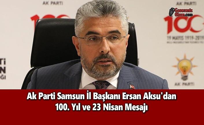 Ak Parti Samsun İl Başkanı Ersan Aksu'dan 100. Yıl ve 23 Nisan Mesajı