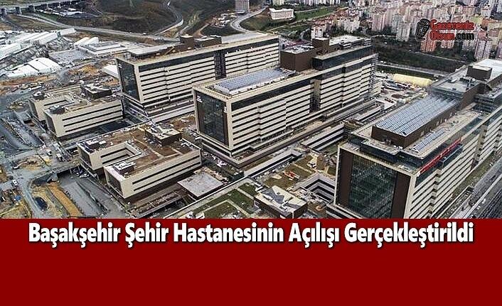 Başakşehir Şehir Hastanesinin Açılışı Gerçekleştirildi