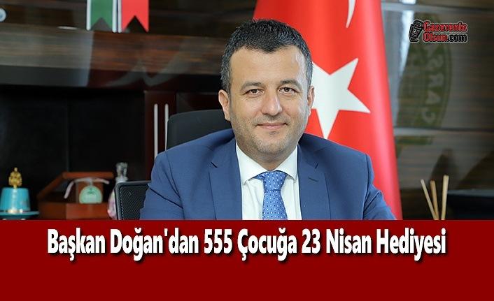 Başkan Doğan'dan 555 Çocuğa 23 Nisan Hediyesi