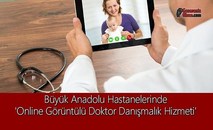 Büyük Anadolu Hastanelerinde 'Online Görüntülü Doktor Danışmalık Hizmeti'