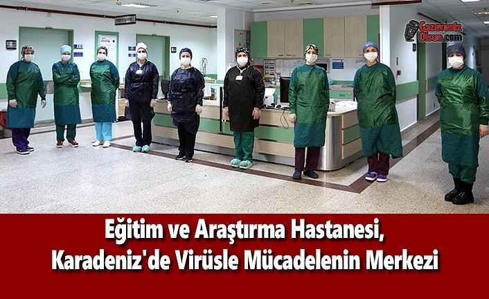 Eğitim ve Araştırma Hastanesi, Karadeniz'de Virüsle Mücadelenin Merkezi