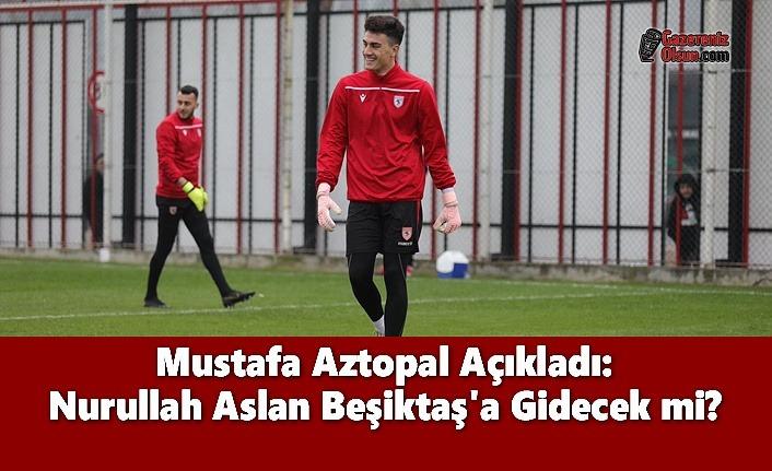 Mustafa Aztopal Açıkladı: Nurullah Aslan Beşiktaş'a Gidecek mi?