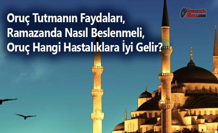 Oruç Tutmanın Faydaları, Ramazanda Nasıl Beslenmeli, Oruç Hangi Hastalıklara İyi Gelir?